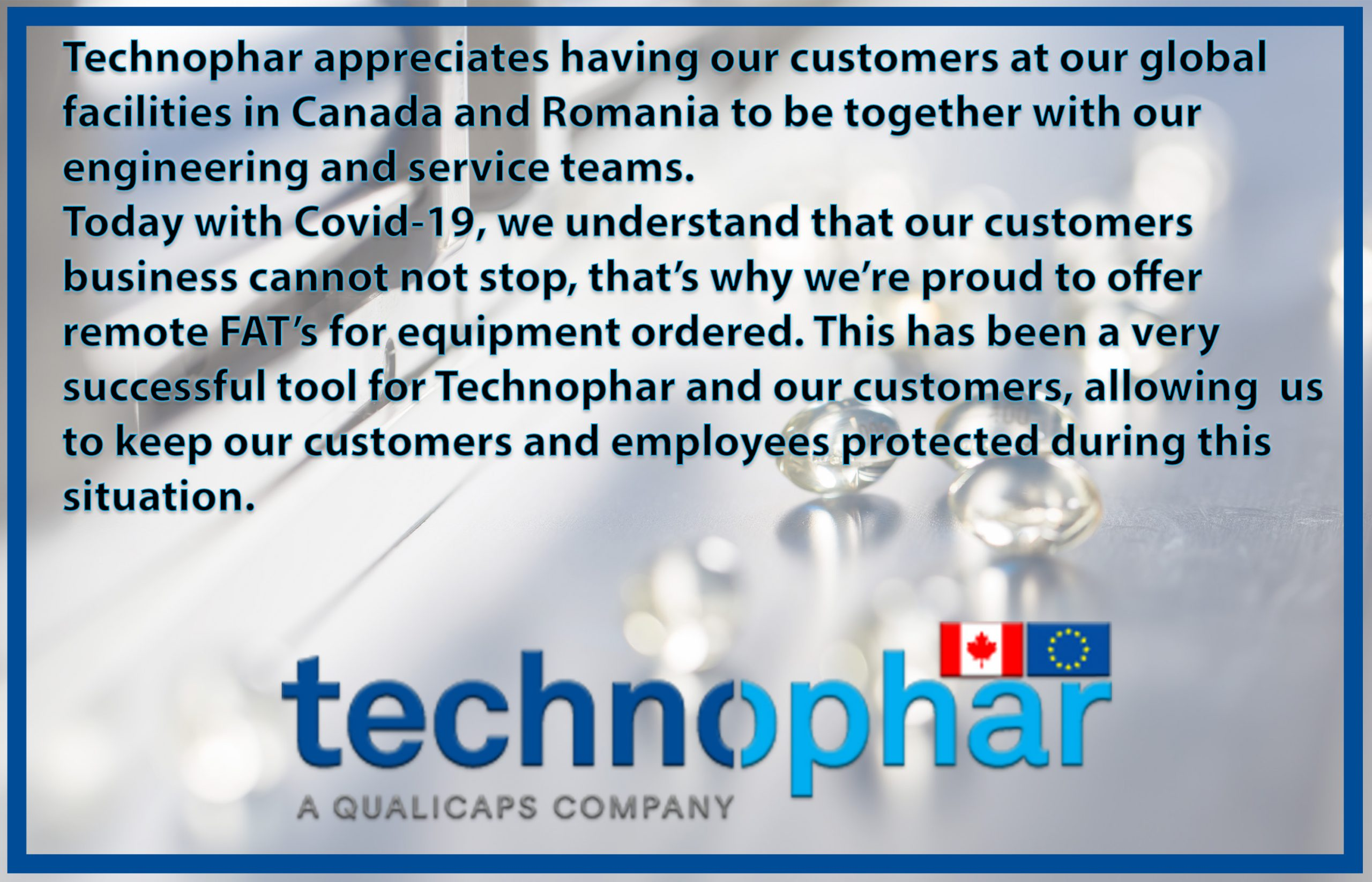 Technophar appreciates having our customers at our global facilities in Canada and Romania to be together with our engineering and service teams. Today with Covid-19, we understand that our customers business cannot not stop, that's why we're proud to offer remote FAT's for equipment ordered. This has been a very successful tool for Technophar and our customers, allowing us to keep our customers and employees protected during this situation.